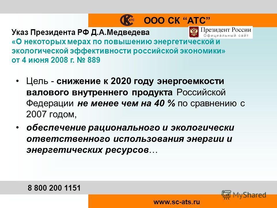 ООО СК АТС 8 800 200 1151 www.sc-ats.ru Указ Президента РФ Д.А.Медведева «О некоторых мерах по повышению энергетической и экологической эффективности российской экономики» от 4 июня 2008 г. 889 Цель - снижение к 2020 году энергоемкости валового внутр