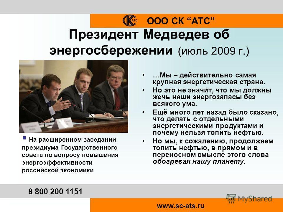 ООО СК АТС 8 800 200 1151 www.sc-ats.ru Президент Медведев об энергосбережении (июль 2009 г.) …Мы – действительно самая крупная энергетическая страна. Но это не значит, что мы должны жечь наши энергозапасы без всякого ума. Ещё много лет назад было ск