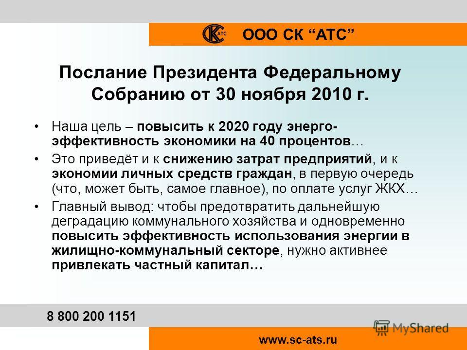 ООО СК АТС 8 800 200 1151 www.sc-ats.ru Послание Президента Федеральному Собранию от 30 ноября 2010 г. Наша цель – повысить к 2020 году энерго- эффективность экономики на 40 процентов… Это приведёт и к снижению затрат предприятий, и к экономии личных