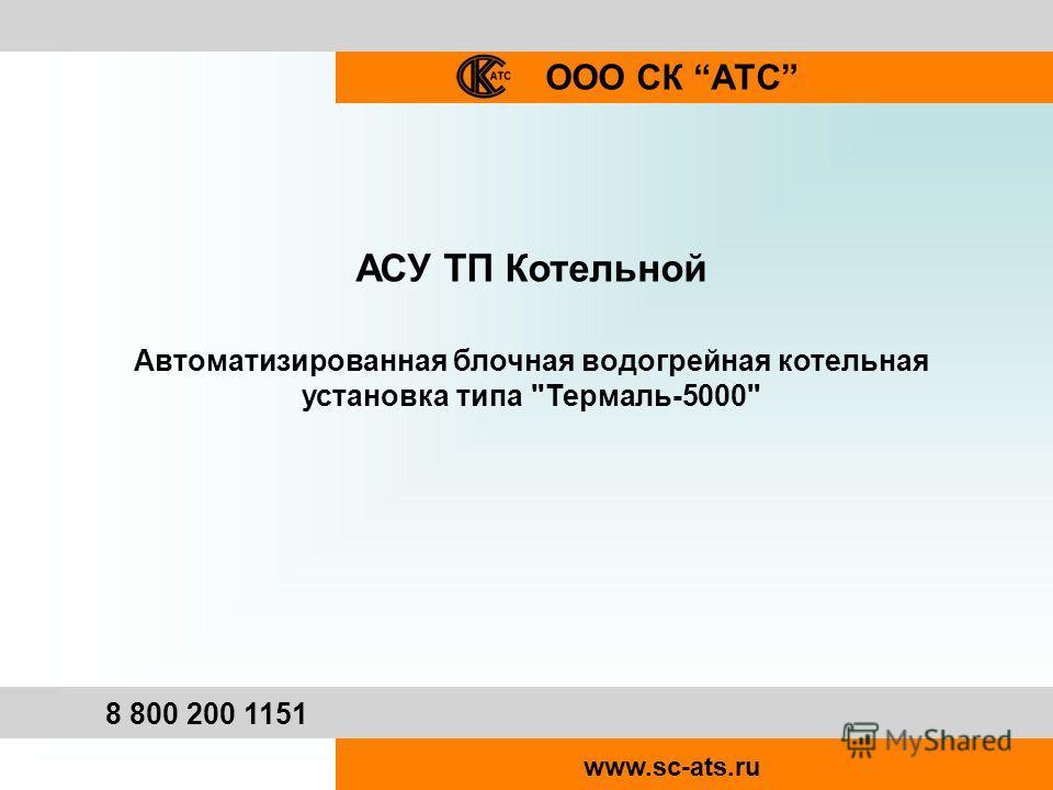 ООО СК АТС 8 800 200 1151 www.sc-ats.ru АСУ ТП Котельной Автоматизированная блочная водогрейная котельная установка типа Термаль-5000