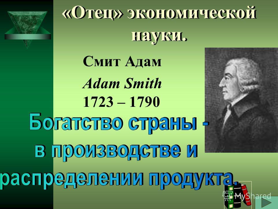 «Отец» экономической науки. Смит Адам Adam Smith 1723 – 1790