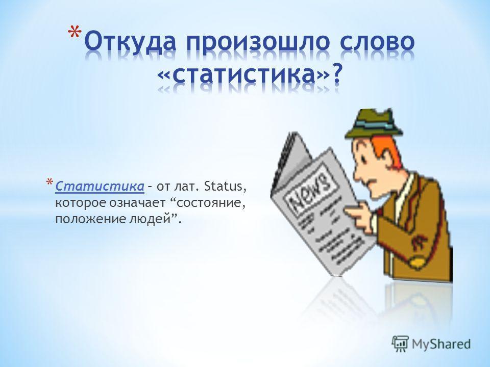 * Статистика – от лат. Status, которое означает состояние, положение людей.