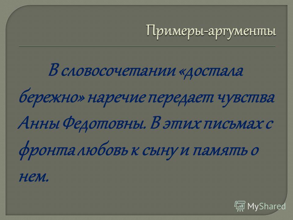 В словосочетании «достала бережно» наречие передает чувства Анны Федотовны. В этих письмах с фронта любовь к сыну и память о нем.