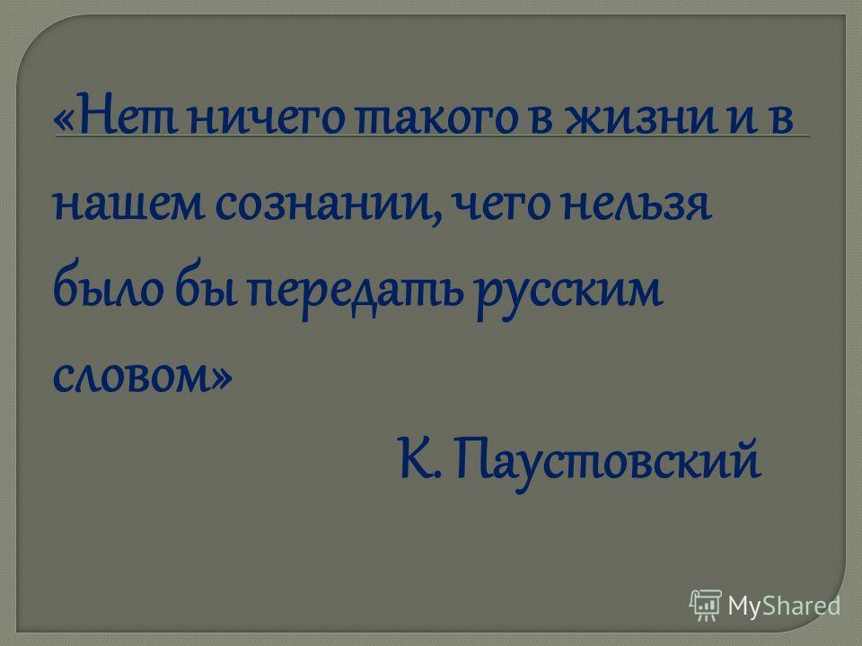 «Нет ничего такого в жизни и в нашем сознании, чего нельзя было бы передать русским словом» К. Паустовский