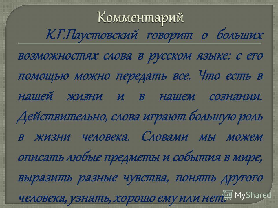 К.Г.Паустовский говорит о больших возможностях слова в русском языке: с его помощью можно передать все. Что есть в нашей жизни и в нашем сознании. Действительно, слова играют большую роль в жизни человека. Словами мы можем описать любые предметы и со