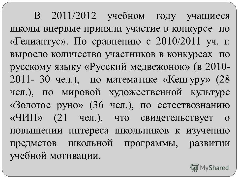 В 2011/2012 учебном году учащиеся школы впервые приняли участие в конкурсе по «Гелиантус». По сравнению с 2010/2011 уч. г. выросло количество участников в конкурсах по русскому языку «Русский медвежонок» (в 2010- 2011- 30 чел.), по математике «Кенгур