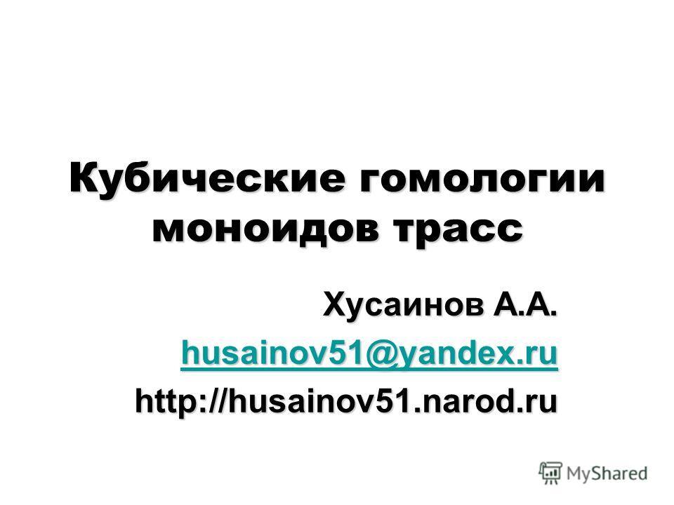 Кубические гомологии моноидов трасс Хусаинов А.А. husainov51@yandex.ru husainov51@yandex.ruhttp://husainov51.narod.ru