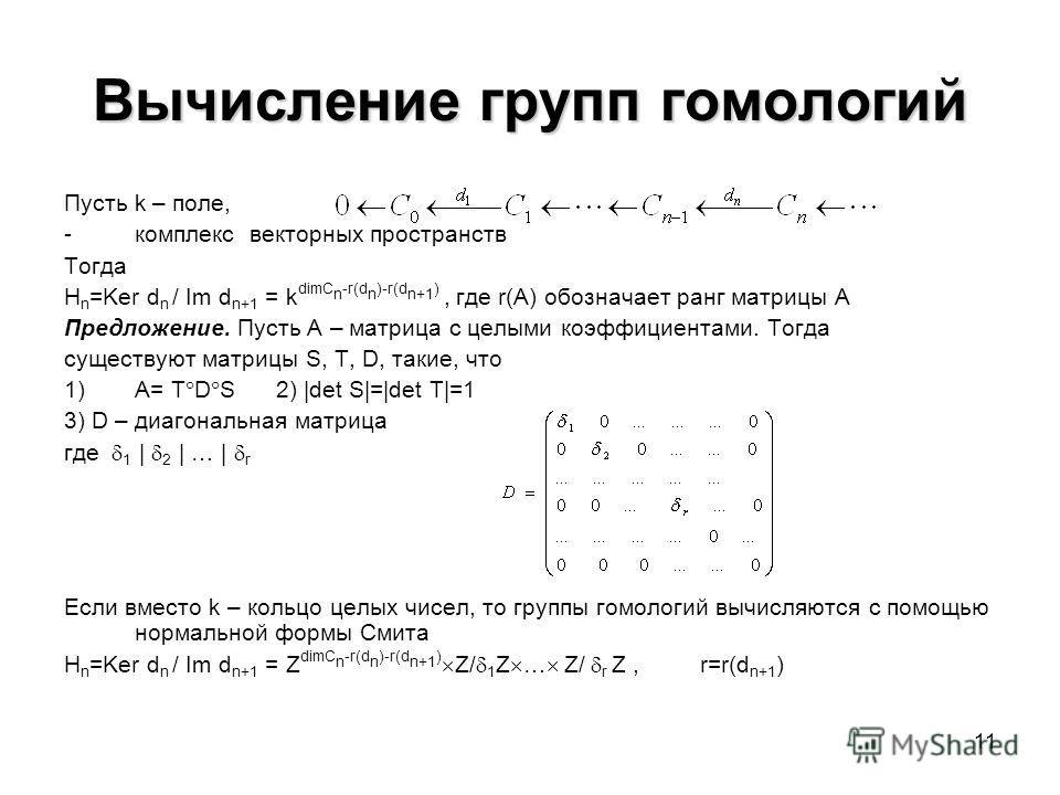 11 Вычисление групп гомологий Пусть k – поле, -комплекс векторных пространств Тогда H n =Ker d n / Im d n+1 = k dimC n -r(d n )-r(d n+1 ), где r(A) обозначает ранг матрицы A Предложение. Пусть A – матрица с целыми коэффициентами. Тогда существуют мат