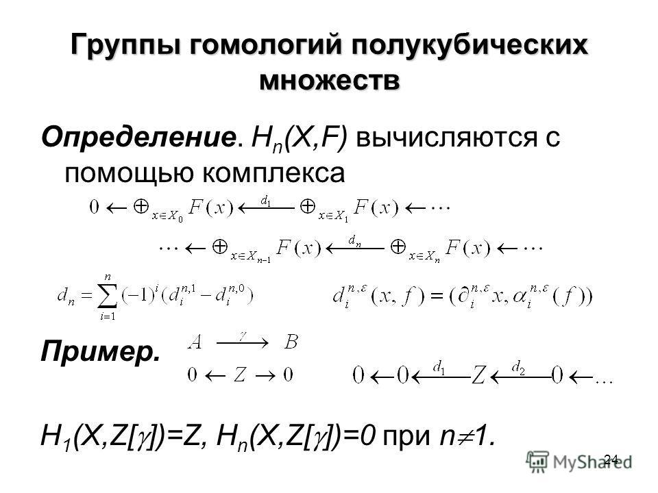 24 Группы гомологий полукубических множеств Определение. H n (X,F) вычисляются с помощью комплекса Пример. H 1 (X,Z[ ])=Z, H n (X,Z[ ])=0 при n 1.