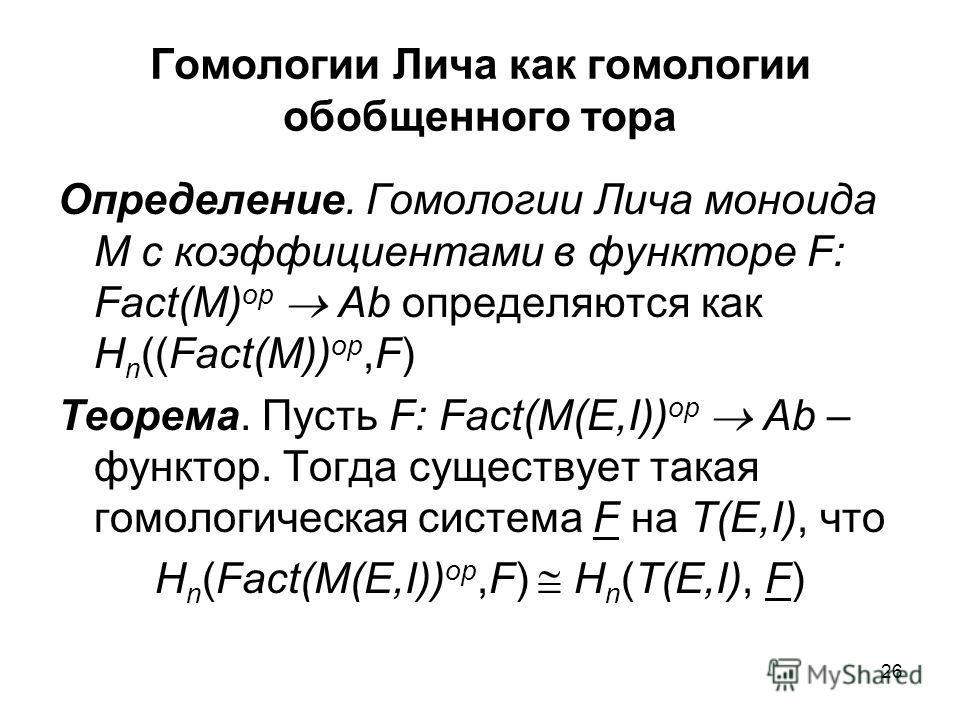 26 Гомологии Лича как гомологии обобщенного тора Определение. Гомологии Лича моноида M с коэффициентами в функторе F: Fact(M) op Ab определяются как H n ((Fact(M)) op,F) Теорема. Пусть F: Fact(M(E,I)) op Ab – функтор. Тогда существует такая гомологич