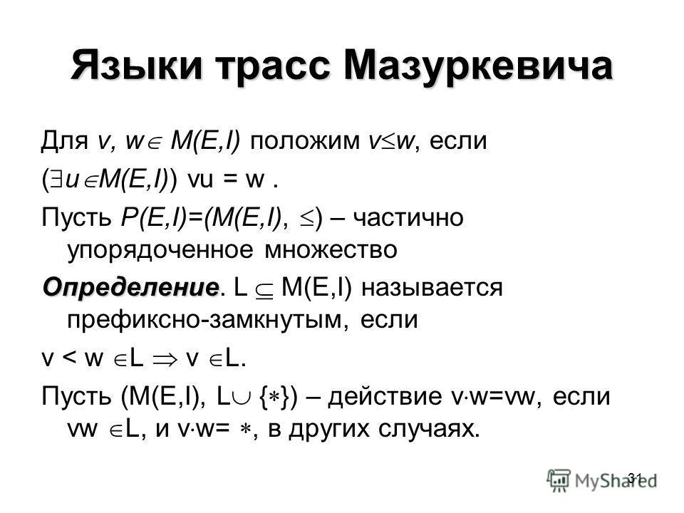 31 Языки трасс Мазуркевича Для v, w M(E,I) положим v w, если ( u M(E,I)) vu = w. Пусть P(E,I)=(M(E,I), ) – частично упорядоченное множество Определение Определение. L M(E,I) называется префиксно-замкнутым, если v < w L v L. Пусть (M(E,I), L { }) – де