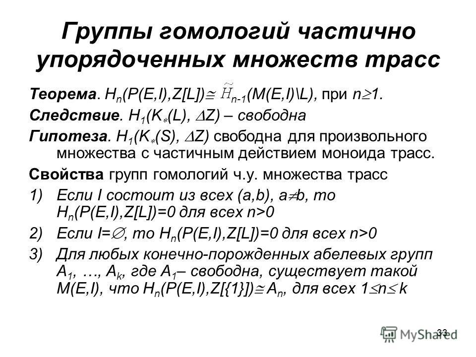 33 Группы гомологий частично упорядоченных множеств трасс Теорема. H n (P(E,I),Z[L]) n-1 (M(E,I)\L), при n 1. Следствие. H 1 (K (L), Z) – свободна Гипотеза. H 1 (K (S), Z) свободна для произвольного множества с частичным действием моноида трасс. Свой