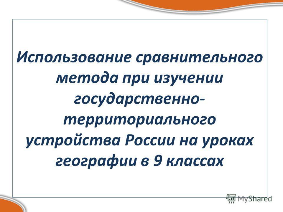 Использование сравнительного метода при изучении государственно- территориального устройства России на уроках географии в 9 классах