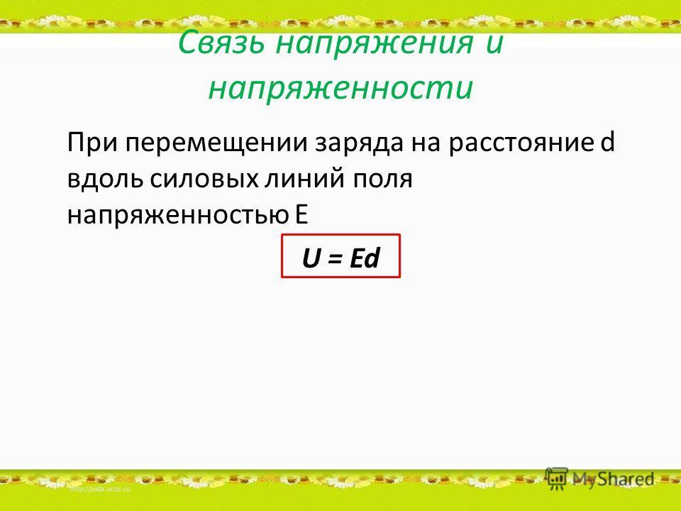 Связь напряжения и напряженности При перемещении заряда на расстояние d вдоль силовых линий поля напряженностью Е U = Ed