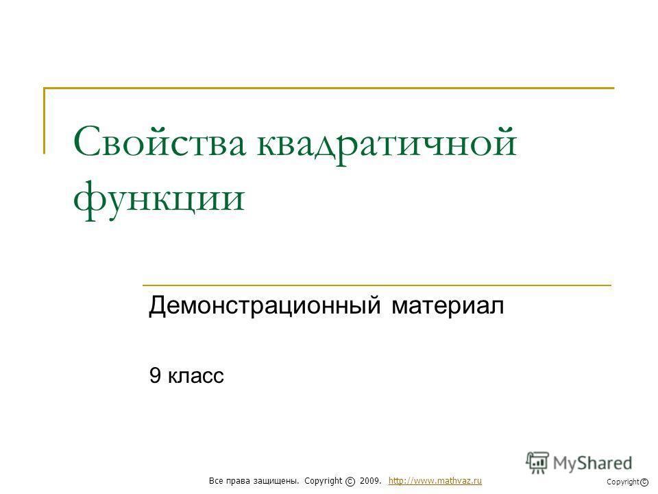 Свойства квадратичной функции Демонстрационный материал 9 класс Все права защищены. Copyright 2009. http://www.mathvaz.ruhttp://www.mathvaz.ru с Copyright с