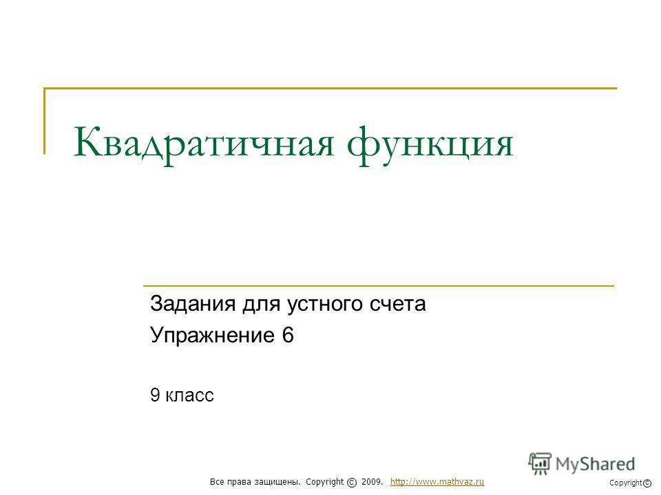 Квадратичная функция Задания для устного счета Упражнение 6 9 класс Все права защищены. Copyright 2009. http://www.mathvaz.ruhttp://www.mathvaz.ru с Copyright с