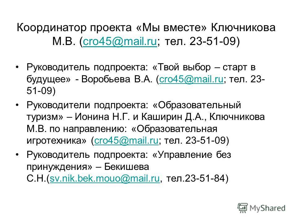 Координатор проекта «Мы вместе» Ключникова М.В. (cro45@mail.ru; тел. 23-51-09)cro45@mail.ru Руководитель подпроекта: «Твой выбор – старт в будущее» - Воробьева В.А. (cro45@mail.ru; тел. 23- 51-09)cro45@mail.ru Руководители подпроекта: «Образовательны