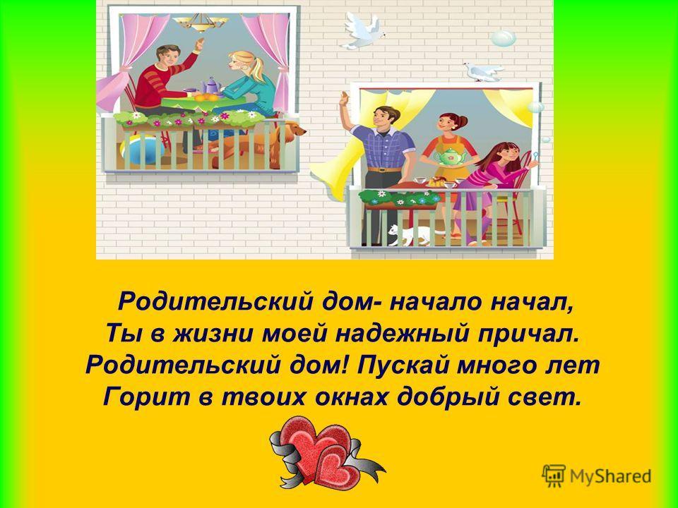 Родительский дом- начало начал, Ты в жизни моей надежный причал. Родительский дом! Пускай много лет Горит в твоих окнах добрый свет.