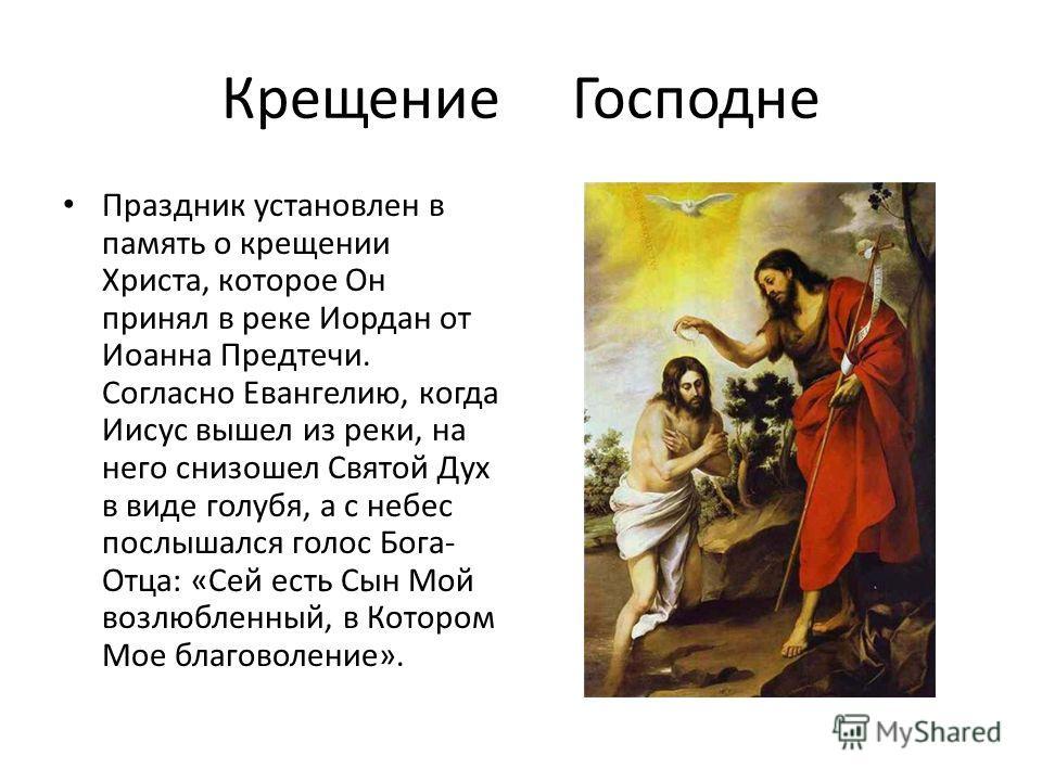 Крещение Господне Праздник установлен в память о крещении Христа, которое Он принял в реке Иордан от Иоанна Предтечи. Согласно Евангелию, когда Иисус вышел из реки, на него снизошел Святой Дух в виде голубя, а с небес послышался голос Бога- Отца: «Се