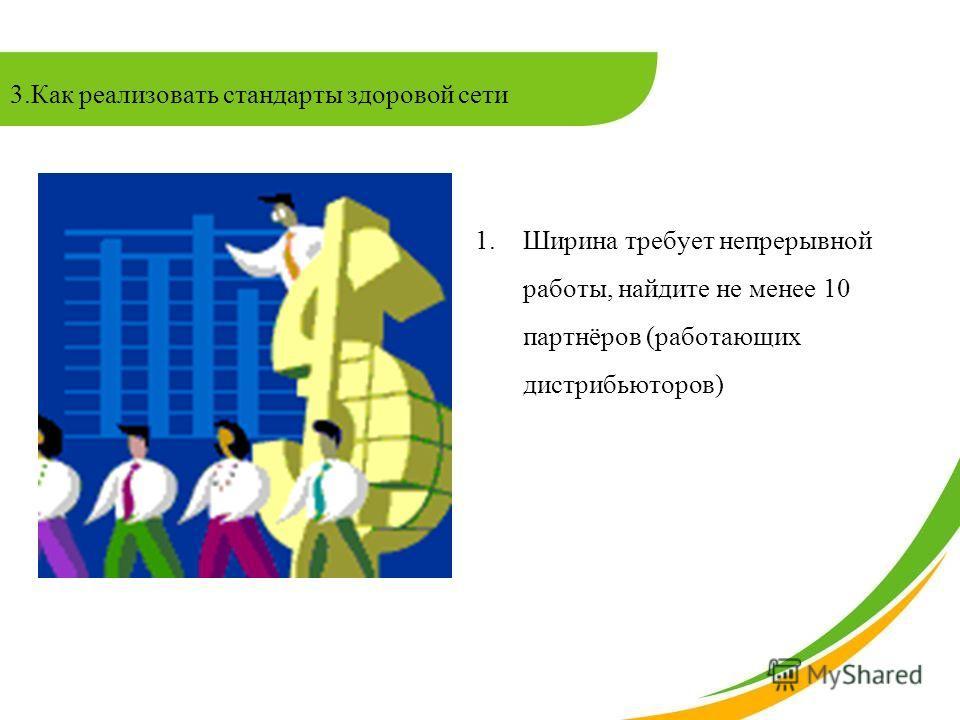 3.Как реализовать стандарты здоровой сети 1.Ширина требует непрерывной работы, найдите не менее 10 партнёров (работающих дистрибьюторов)