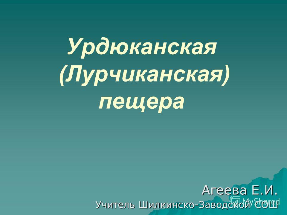 Урдюканская (Лурчиканская) пещера Агеева Е.И. Агеева Е.И. Учитель Шилкинско-Заводской СОШ