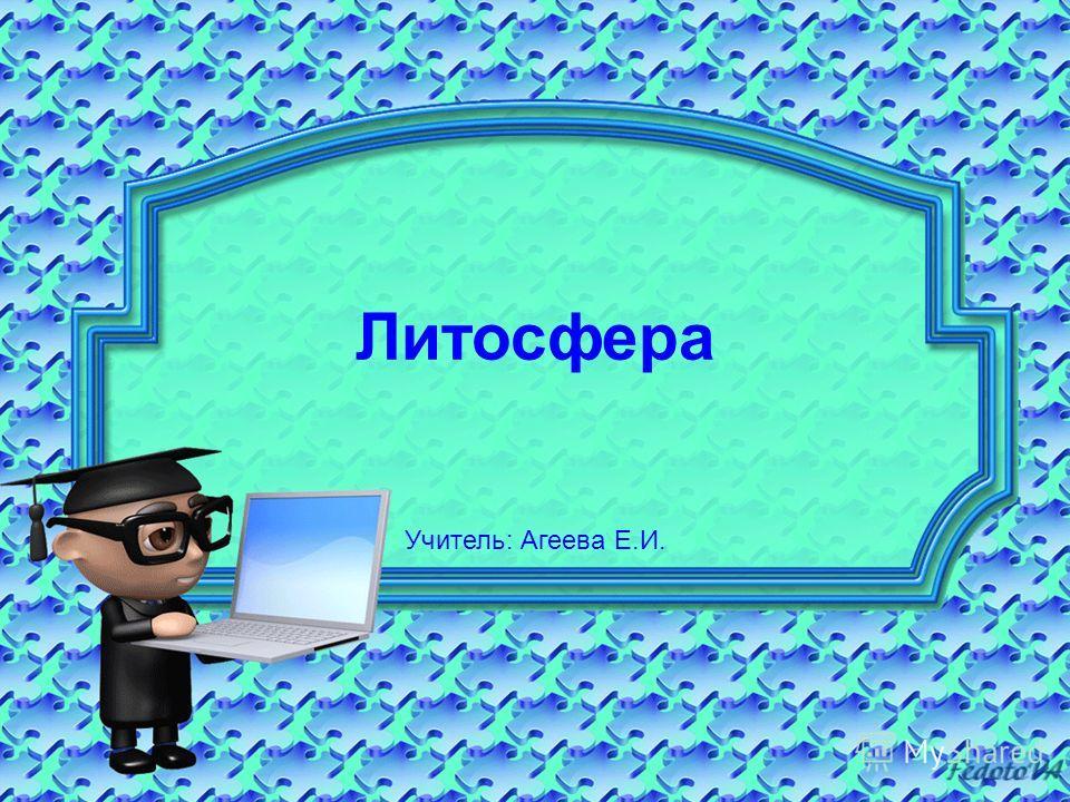 Литосфера Учитель: Агеева Е.И.