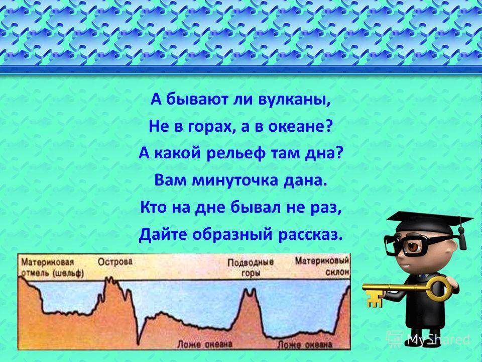 А бывают ли вулканы, Не в горах, а в океане? А какой рельеф там дна? Вам минуточка дана. Кто на дне бывал не раз, Дайте образный рассказ.