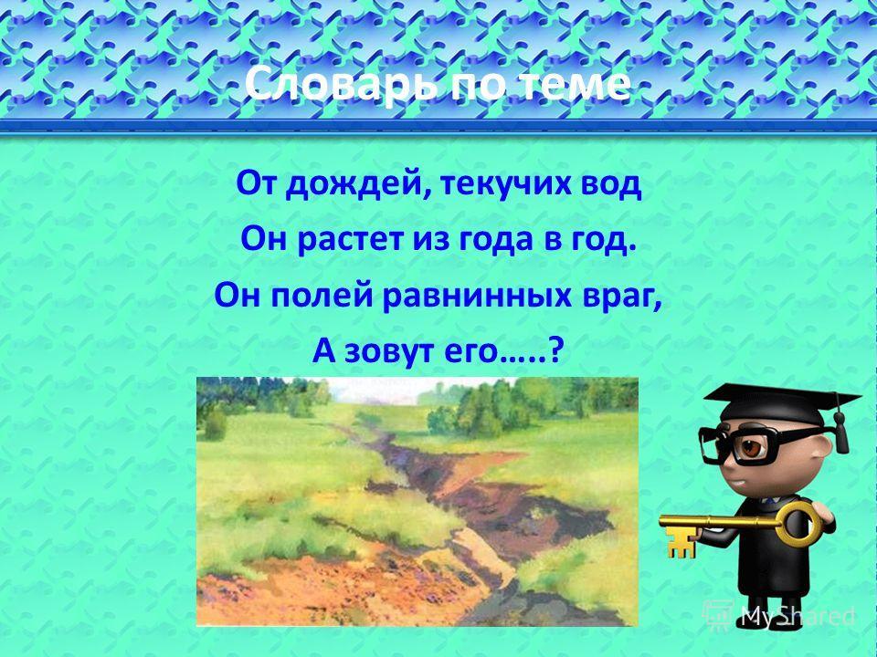 Словарь по теме От дождей, текучих вод Он растет из года в год. Он полей равнинных враг, А зовут его…..?