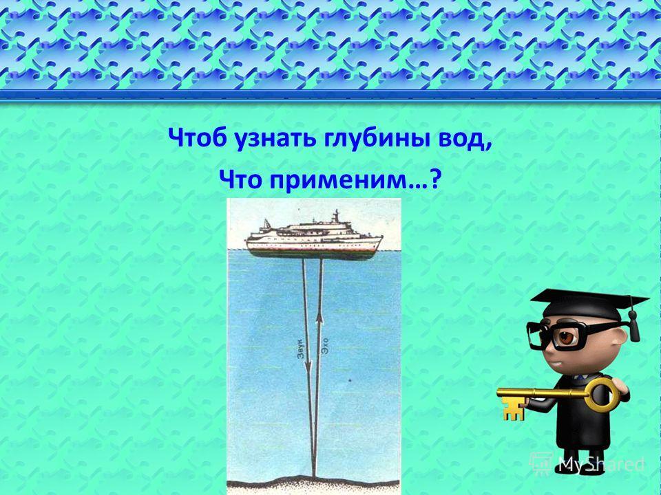 Чтоб узнать глубины вод, Что применим…?