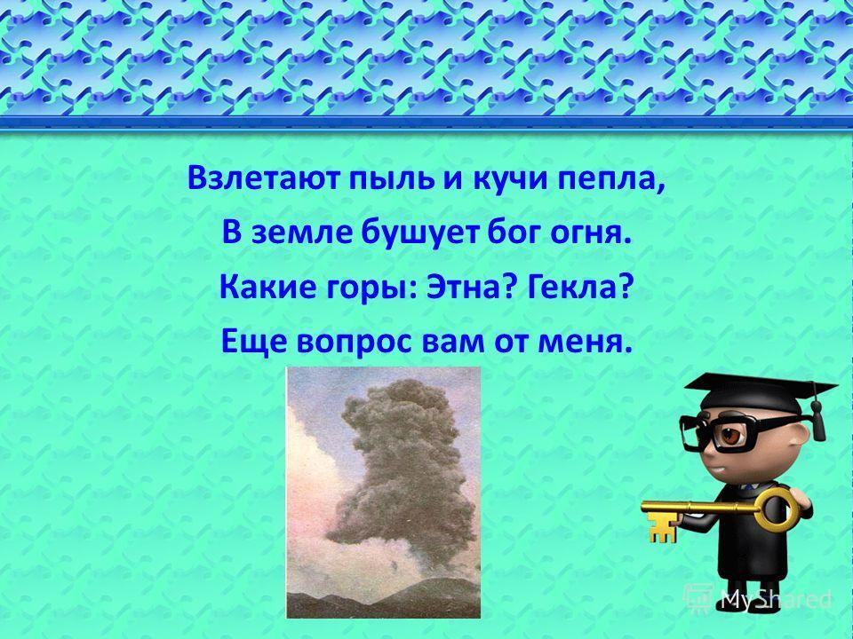 Взлетают пыль и кучи пепла, В земле бушует бог огня. Какие горы: Этна? Гекла? Еще вопрос вам от меня.
