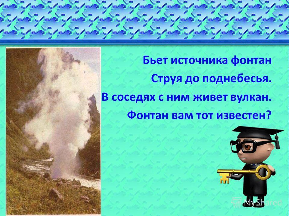 Бьет источника фонтан Струя до поднебесья. В соседях с ним живет вулкан. Фонтан вам тот известен?
