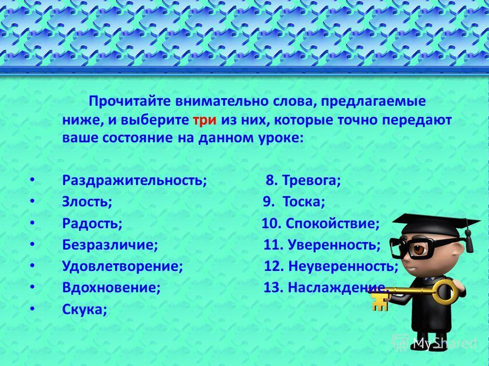 Прочитайте внимательно слова, предлагаемые ниже, и выберите три из них, которые точно передают ваше состояние на данном уроке: Раздражительность; 8. Тревога; Злость; 9. Тоска; Радость; 10. Спокойствие; Безразличие; 11. Уверенность; Удовлетворение; 12
