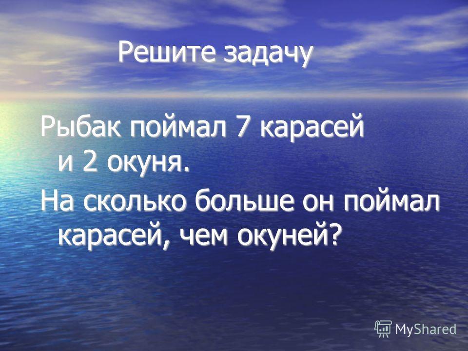 Решите задачу Решите задачу Рыбак поймал 7 карасей и 2 окуня. На сколько больше он поймал карасей, чем окуней?