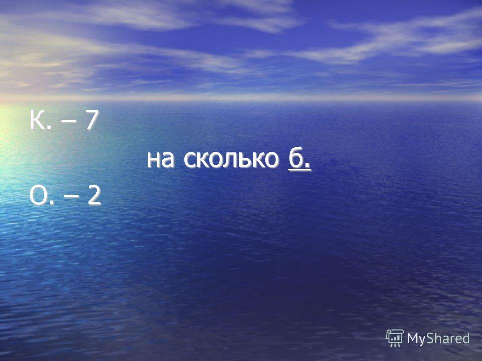 К. – 7 на сколько б. на сколько б. О. – 2