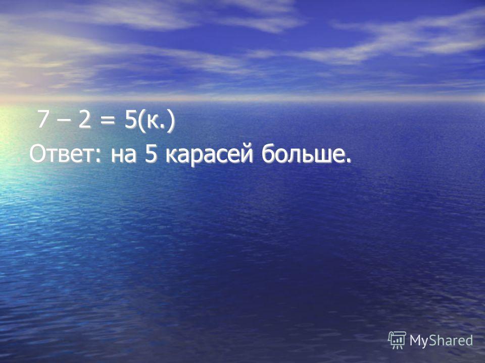 7 – 2 = 5(к.) 7 – 2 = 5(к.) Ответ: на 5 карасей больше.