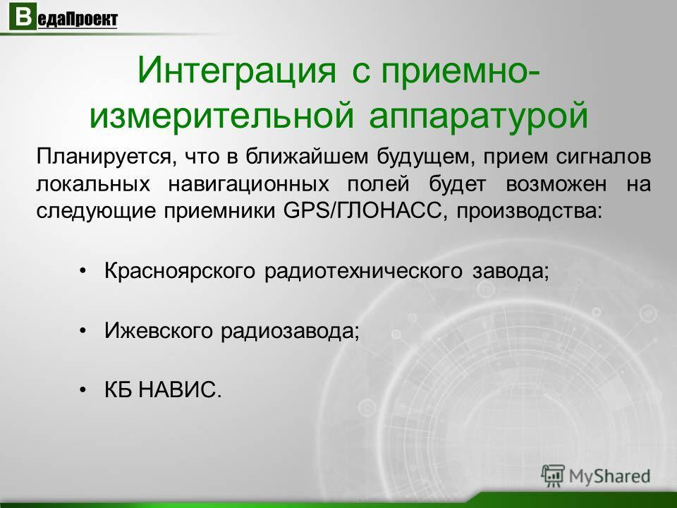 Интеграция с приемно- измерительной аппаратурой Красноярского радиотехнического завода; Ижевского радиозавода; КБ НАВИС. Планируется, что в ближайшем будущем, прием сигналов локальных навигационных полей будет возможен на следующие приемники GPS/ГЛОН