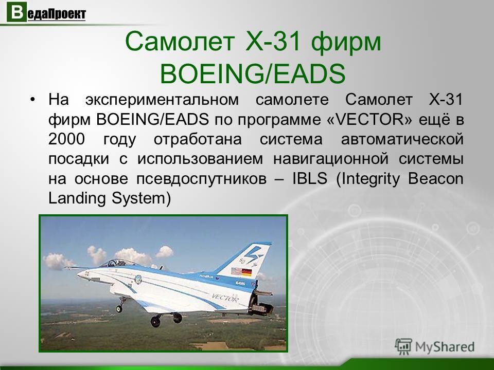 Самолет Х-31 фирм BOEING/EADS На экспериментальном самолете Самолет Х-31 фирм BOEING/EADS по программе «VECTOR» ещё в 2000 году отработана система автоматической посадки с использованием навигационной системы на основе псевдоспутников – IBLS (Integri