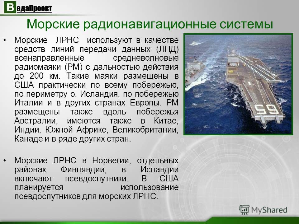 Морские радионавигационные системы Морские ЛРНС используют в качестве средств линий передачи данных (ЛПД) всенаправленные средневолновые радиомаяки (РМ) с дальностью действия до 200 км. Такие маяки размещены в США практически по всему побережью, по п