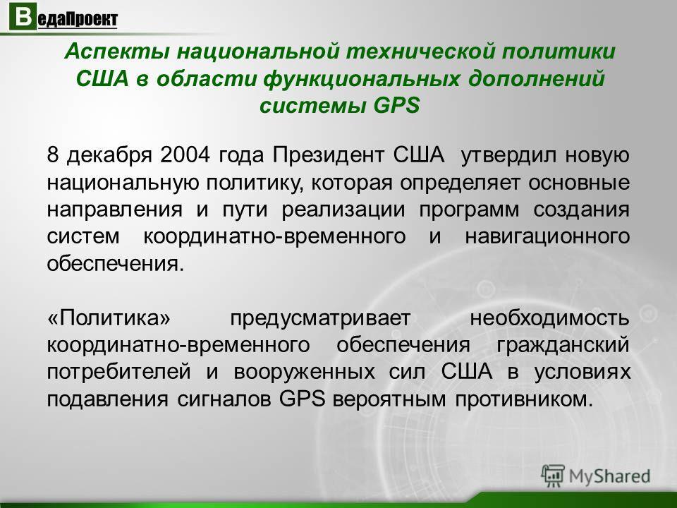 Аспекты национальной технической политики США в области функциональных дополнений системы GPS 8 декабря 2004 года Президент США утвердил новую национальную политику, которая определяет основные направления и пути реализации программ создания систем к