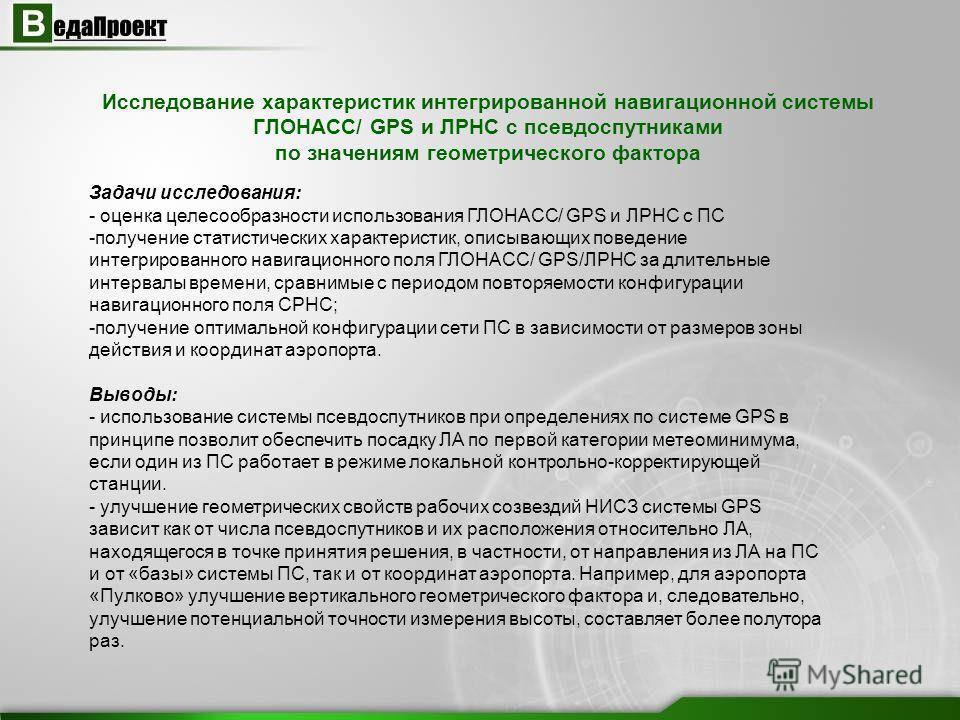 Исследование характеристик интегрированной навигационной системы ГЛОНАСС/ GPS и ЛРНС с псевдоспутниками по значениям геометрического фактора Задачи исследования: - оценка целесообразности использования ГЛОНАСС/ GPS и ЛРНС с ПС -получение статистическ