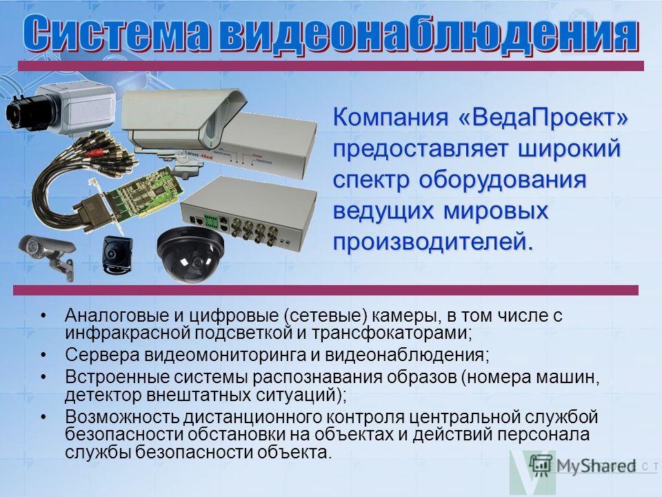 Компания «ВедаПроект» предоставляет широкий спектр оборудования ведущих мировых производителей. Аналоговые и цифровые (сетевые) камеры, в том числе с инфракрасной подсветкой и трансфокаторами; Сервера видеомониторинга и видеонаблюдения; Встроенные си