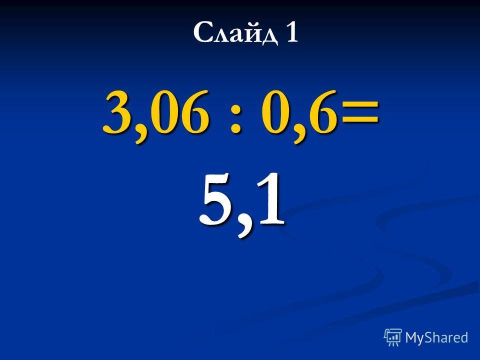 3,06 : 0,6= 5,1 Слайд 1