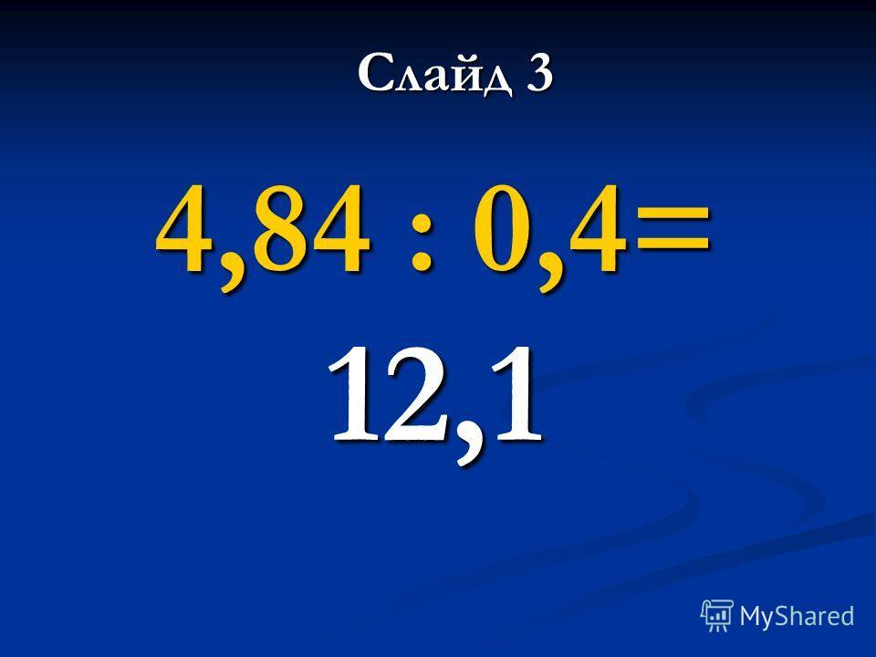4,84 : 0,4= 12,1 Слайд 3