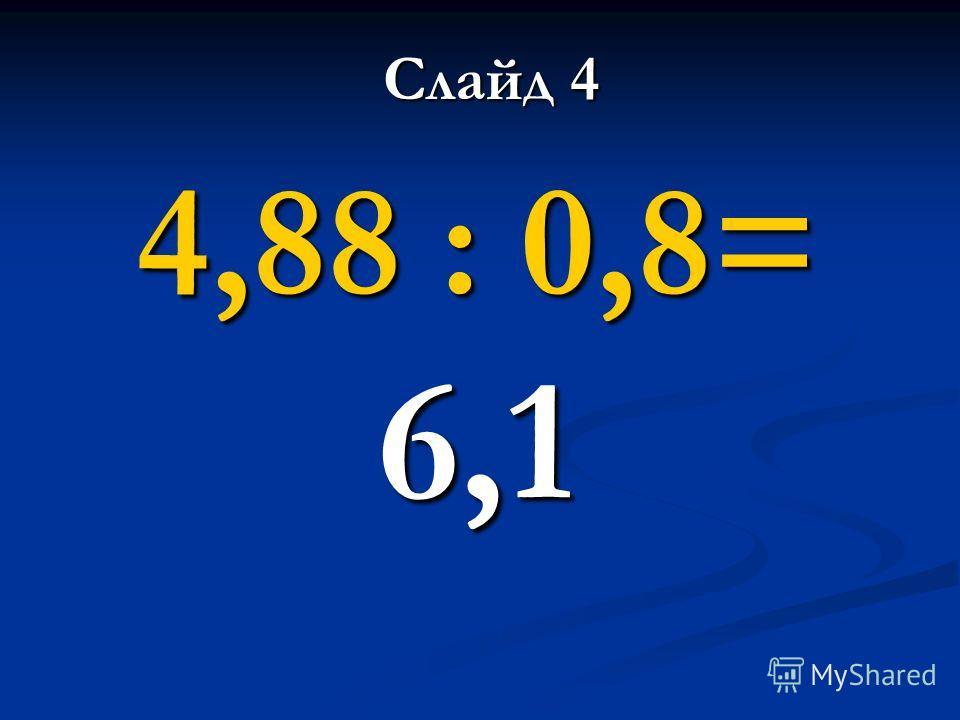 4,88 : 0,8= 6,1 Слайд 4