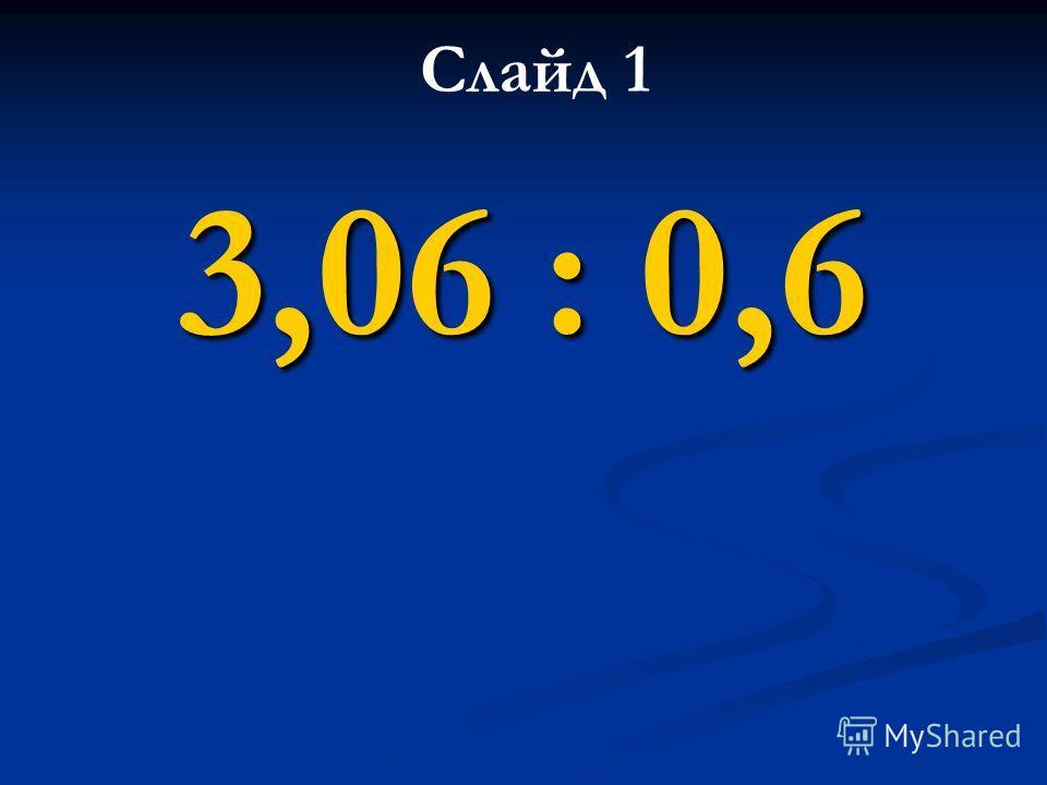 3,06 : 0,6 Слайд 1