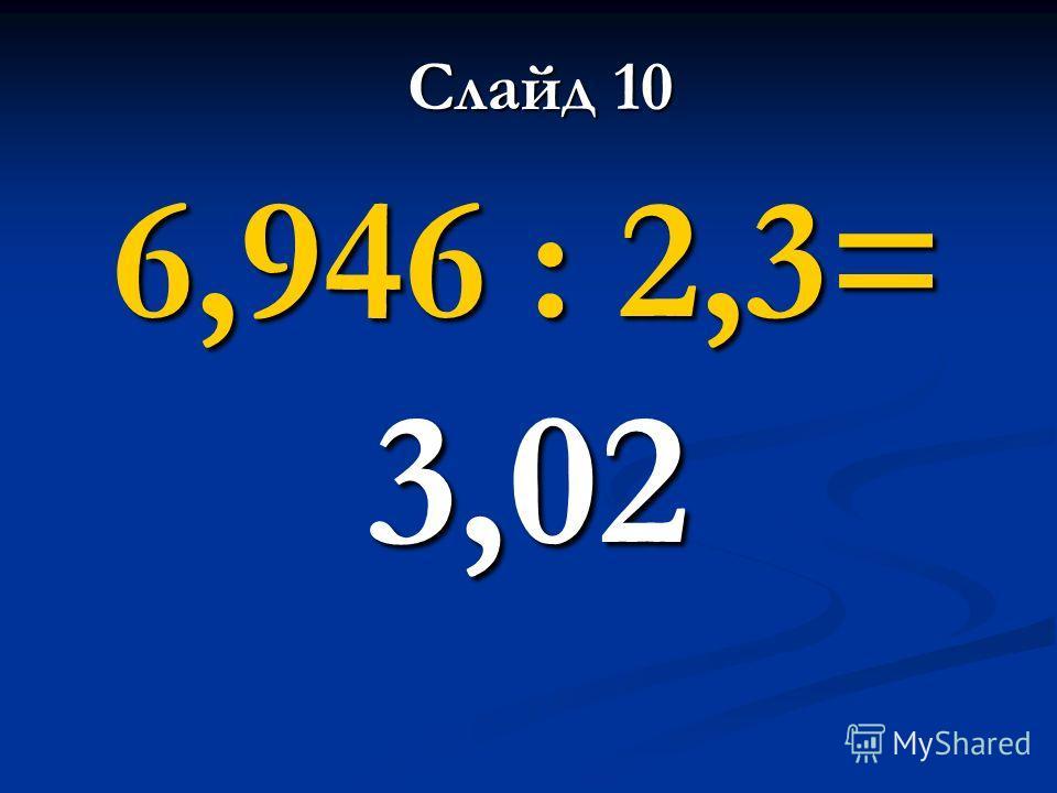 6,946 : 2,3= 3,02 Слайд 10
