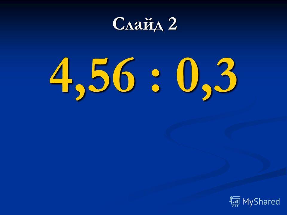 4,56 : 0,3 Слайд 2