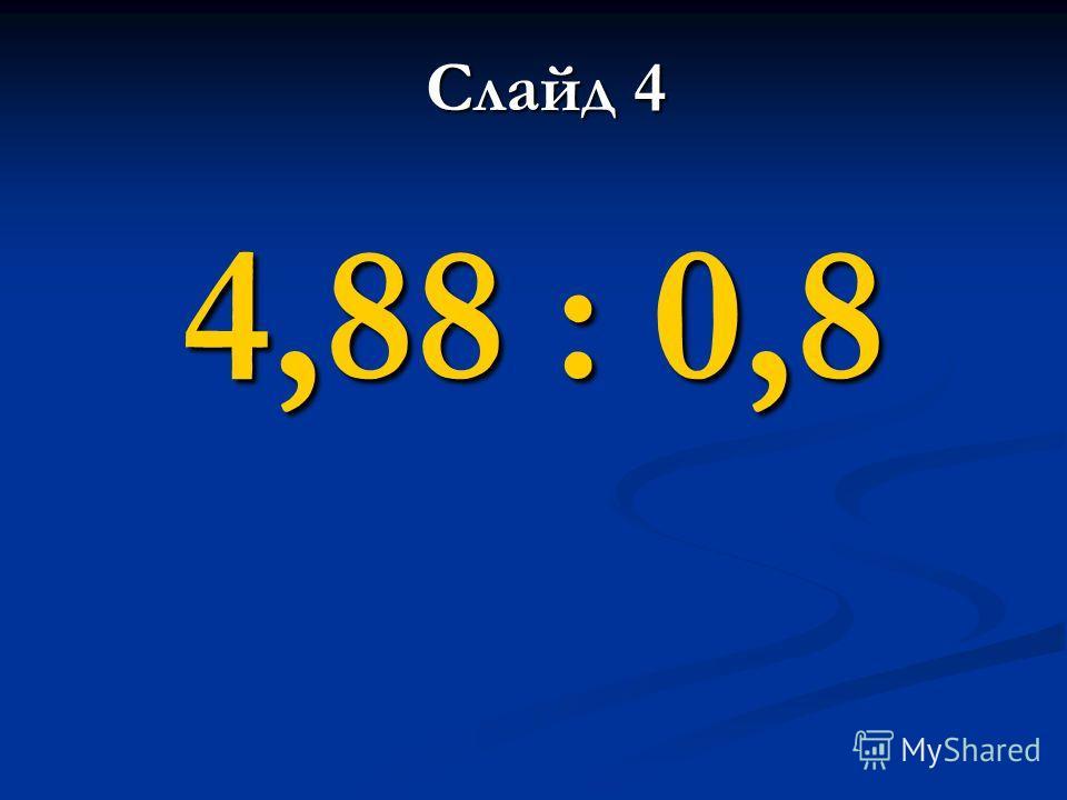 4,88 : 0,8 Слайд 4