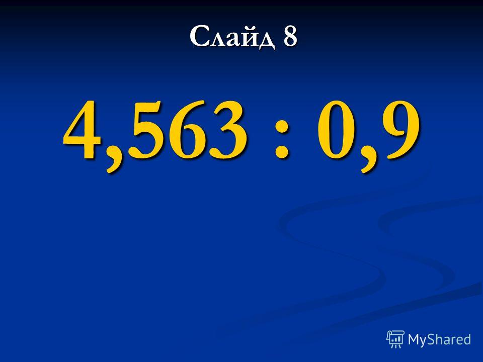 4,563 : 0,9 Слайд 8