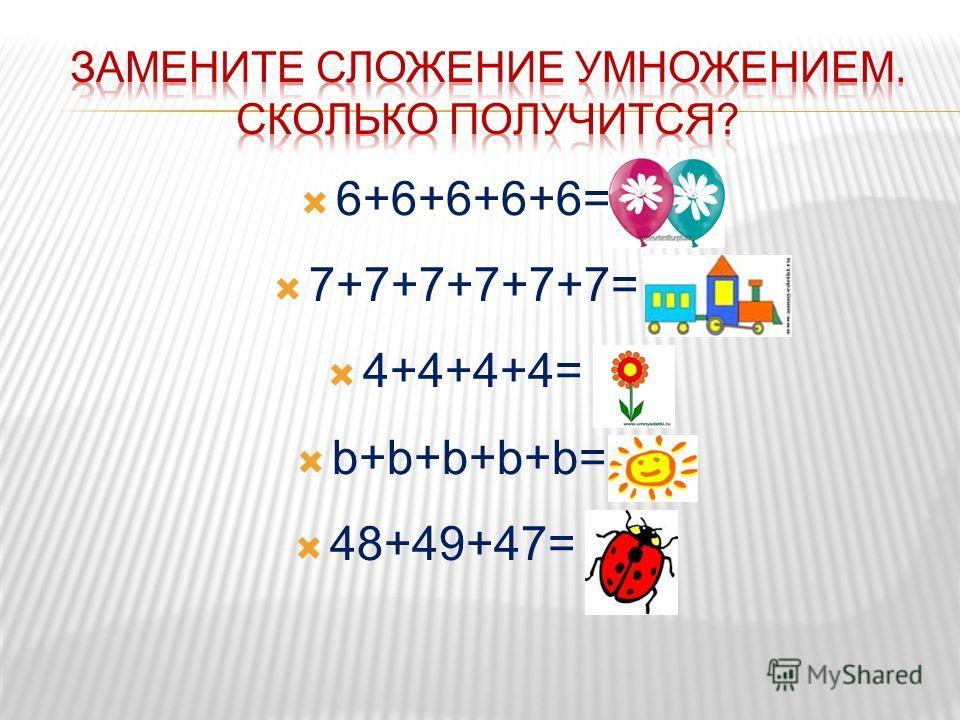 6+6+6+6+6= 30 7+7+7+7+7+7= 42 4+4+4+4= 16 b+b+b+b+b=b*5 48+49+47= лов.